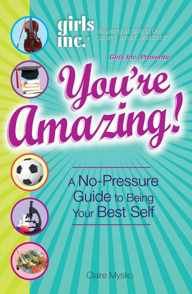 Girls Inc. Presents You're Amazing! : A No-Pressure Gude to Being Your Best Self