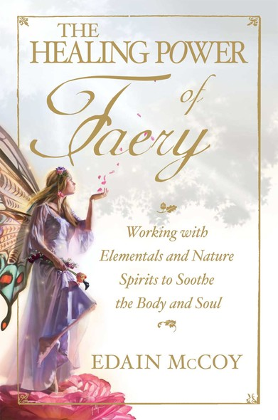 The Healing Power of Faery : Working with Elementals and Nature Spirits to Soothe the Body and Soul
