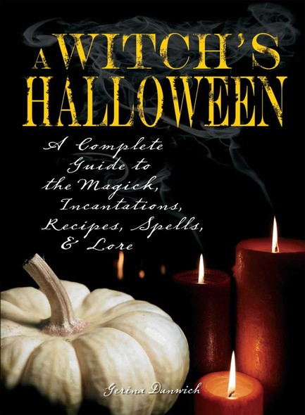Witch's Halloween : A Complete Guide to the Magick, Incantations, Recipes, Spells, and Lore