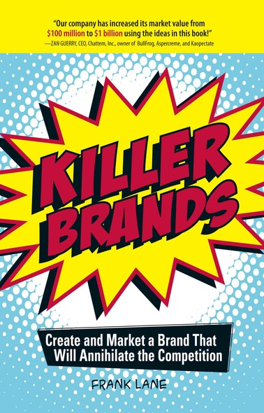 Killer Brands : Create and Market a Brand That Will Annihilate the Competition