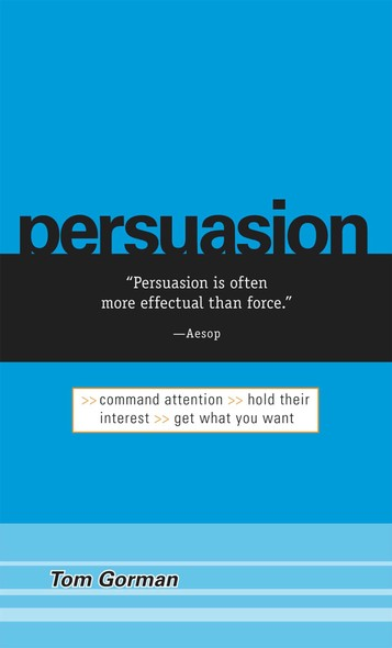 Persuasion : Command Attention / Hold Their Interest / Get What You Want
