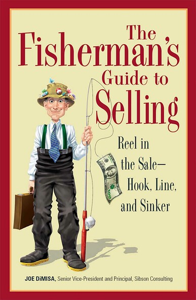 The Fisherman's Guide To Selling : Reel in the Sale - Hook, Line, and Sinker