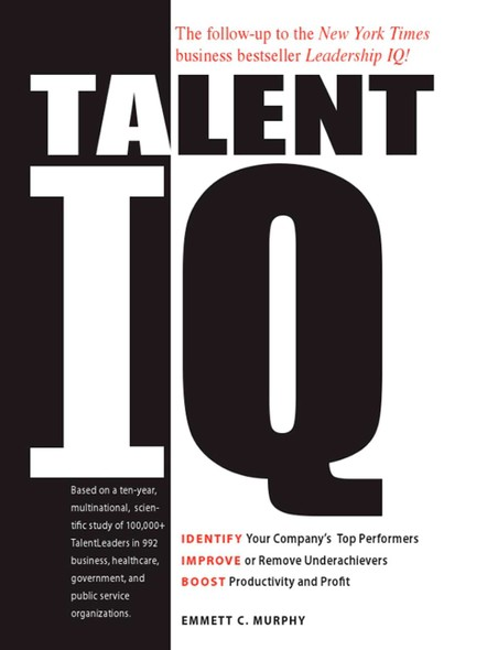 Talent IQ : Identify Your Company's Top Performers, Improve or Remove Underachievers, Boost Productivity and Profit