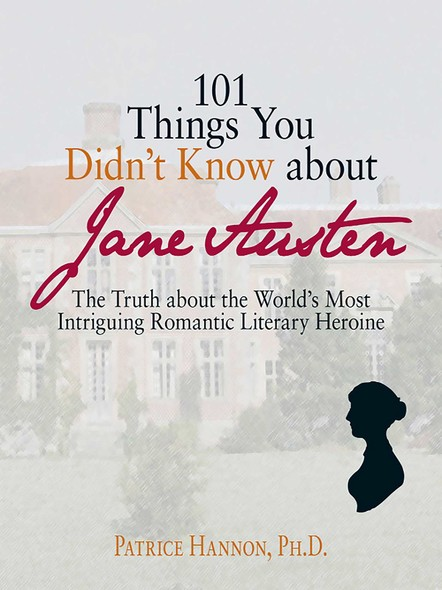101 Things You Didn't Know About Jane Austen : The Truth About the World's Most Intriguing Romantic Literary Heroine