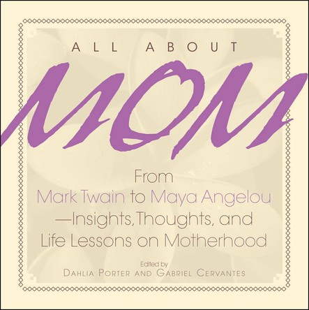 All About Mom : From Mark Twain to Maya Angelou--Insights, Thoughts, And Life Lessons on Motherhood