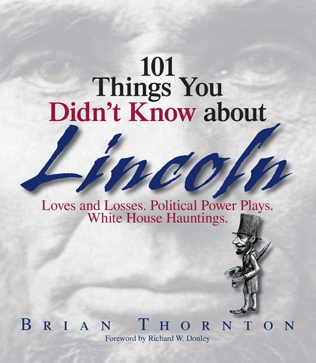 101 Things You Didn't Know About Lincoln : Loves And Losses! Political Power Plays! White House Hauntings!