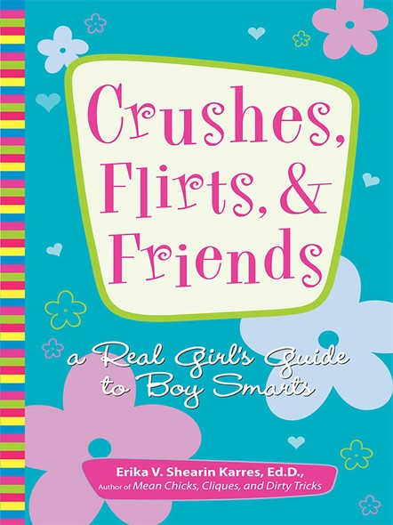 Crushes, Flirts, And Friends : A Real Girl's Guide to Boy Smarts