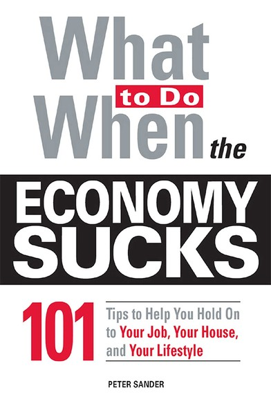What To Do When the Economy Sucks : 101 Tips to Help You Hold on To Your Job, Your House and Your Lifestyle