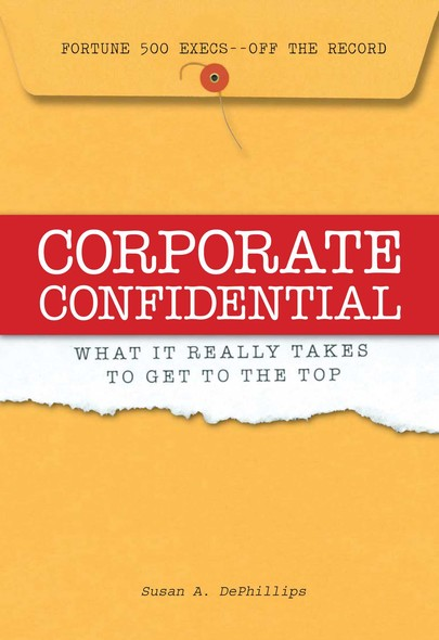Corporate Confidential : Fortune 500 Executives Off the Record - What It Really Takes to Get to the Top