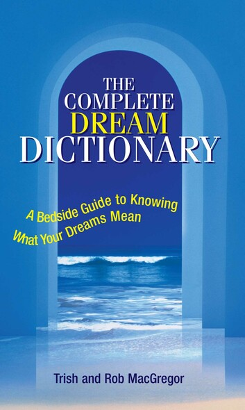 The Complete Dream Dictionary : A Bedside Guide to Knowing What Your Dreams Mean