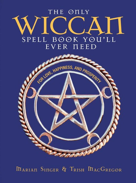 The Only Wiccan Spell Book You'll Ever Need : For Love, Happiness, and Prosperity