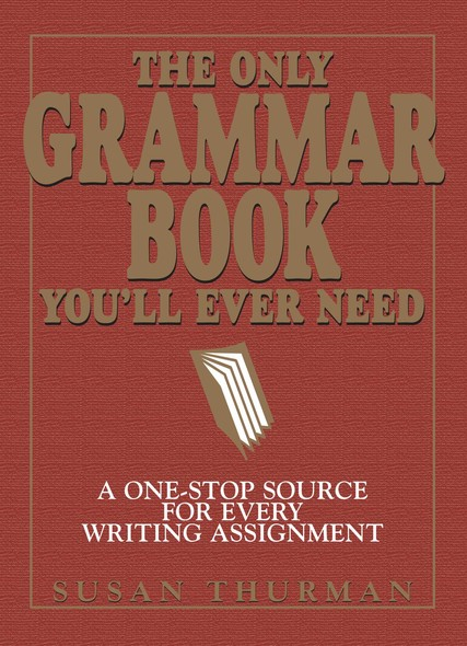 The Only Grammar Book You'll Ever Need : A One-Stop Source for Every Writing Assignment
