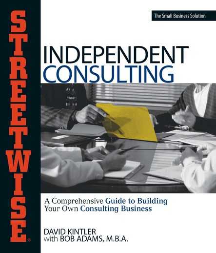 Streetwise Independent Consulting : Your Comprehensive Guide to Building Your Own Consulting Business