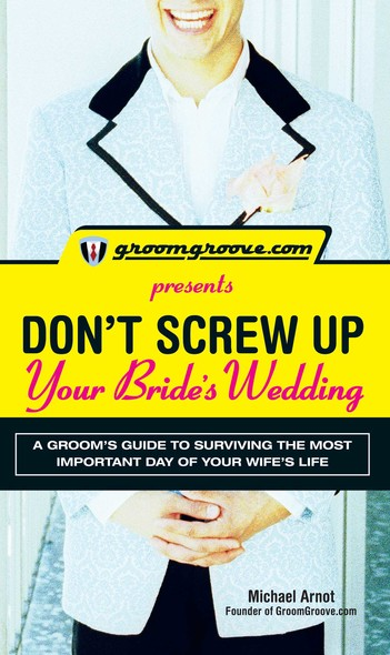 GroomGroove.com Presents Don't Screw Up Your Bride's Wedding : A Groom's Guide to Surviving the Most Important Day of Your Wife's Life
