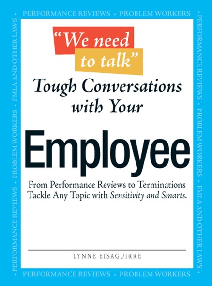 We Need To Talk - Tough Conversations With Your Employee : From Performance Reviews to Terminations Tackle Any Topic with Sensitivity and Smarts