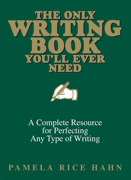 The Only Writing Book You'll Ever Need : A Complete Resource For Perfecting Any Type Of Writing