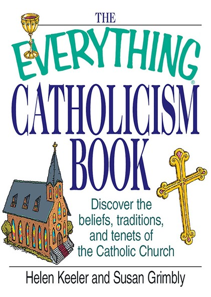 The Everything Catholicism Book : Discover the Beliefs, Traditions, and Tenets of the Catholic Church