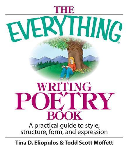 The Everything Writing Poetry Book : A Practical Guide To Style, Structure, Form, And Expression