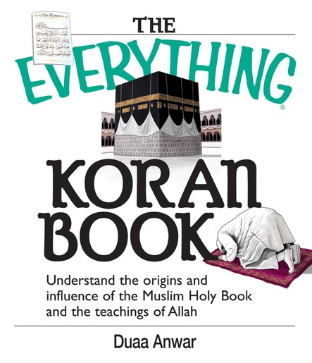 The Everything Koran Book : Understand The Origins And Influence Of The Muslim Holy Book And The Teachings Of Allah