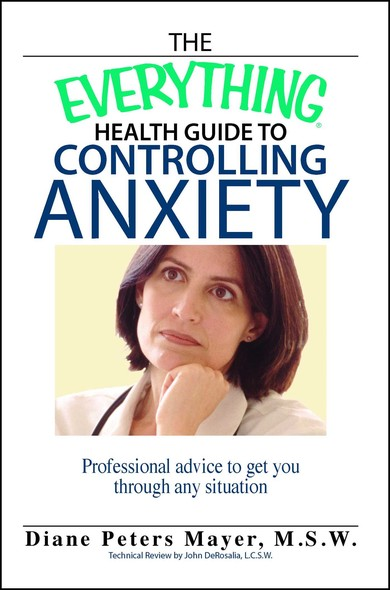 The Everything Health Guide To Controlling Anxiety Book : Professional Advice to Get You Through Any Situation