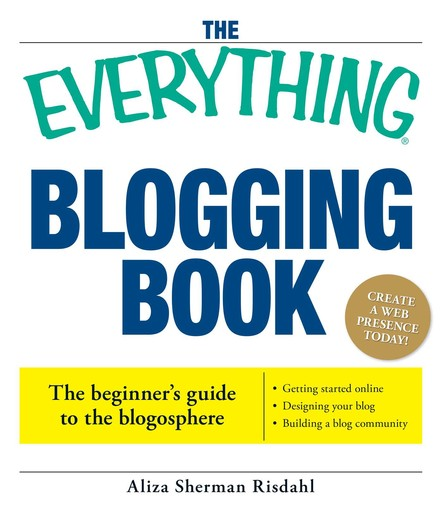 The Everything Blogging Book : Publish Your Ideas, Get Feedback, And Create Your Own Worldwide Network