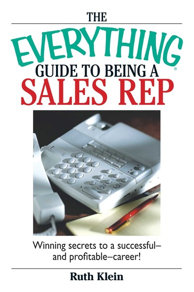 The Everything Guide To Being A Sales Rep : Winning Secrets to a Successful - and Profitable - Career!
