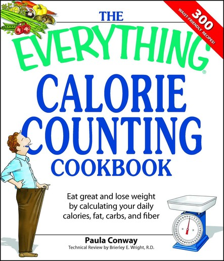 The Everything Calorie Counting Cookbook : Calculate your daily caloric intake--and fat, carbs, and daily fiber--with these 300 delicious recipes
