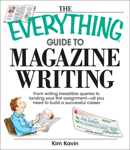 The Everything Guide To Magazine Writing : From Writing Irresistible Queries to Landing Your First Assignment-all You Need to Build a Successful Career