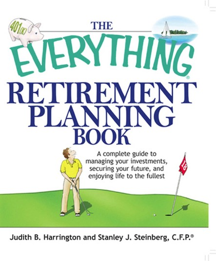 The Everything Retirement Planning Book : A Complete Guide to Managing Your Investments, Securing Your Future, and Enjoying Life to the Fullest