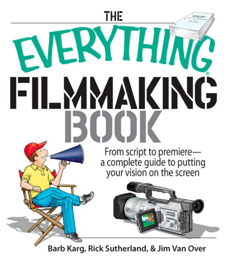 The Everything Filmmaking Book : From Script to Premiere -a Complete Guide to Putting Your Vision on the Screen