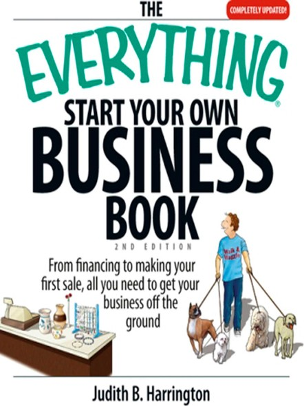 The Everything Start Your Own Business Book : From Financing Your Project to Making Your First Sale, All You Need to Get Your Business Off the Ground