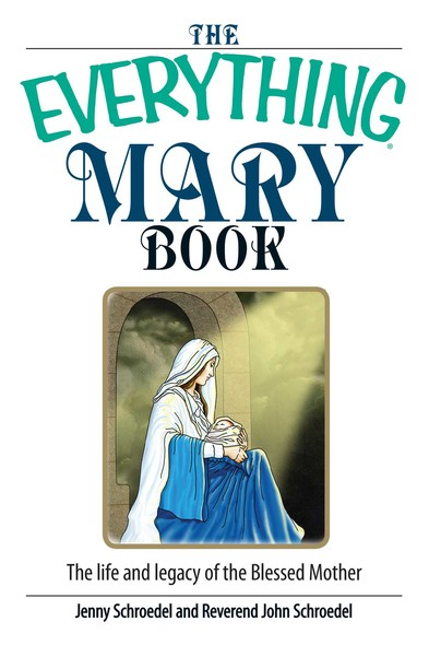The Everything Mary Book : The Life And Legacy of the Blessed Mother