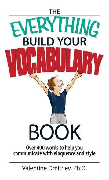 The Everything Build Your Vocabulary Book : Over 400 Words to Help You Communicate With Eloquence And Style