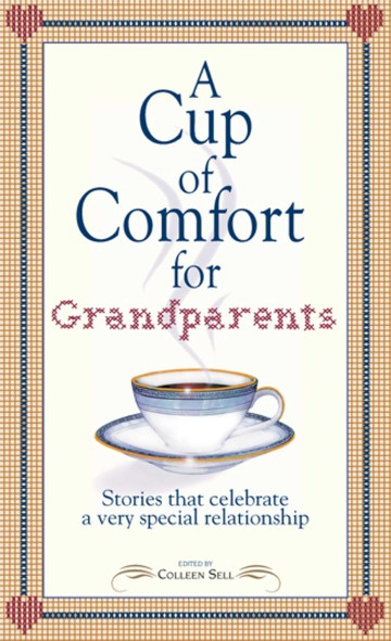 A Cup of Comfort for Grandparents : Stories That Celebrate a Very Special Relationship
