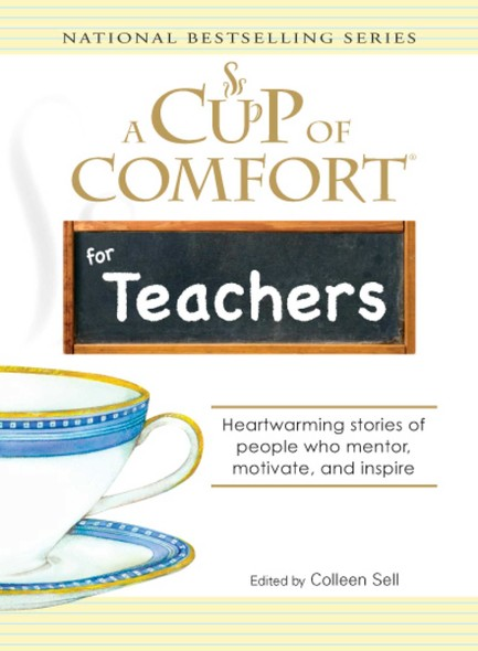 A Cup of Comfort for Teachers : Heartwarming stories of people who mentor, motivate, and inspire