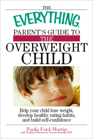 The Everything Parent's Guide to the Overweight Child : Help Your Child Lose Weight, Develop Healthy Eating Habits, and Build Self-confidence