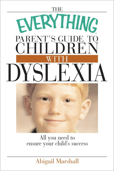 The Everything Parent's Guide To Children With Dyslexia : All You Need To Ensure Your Child's Success