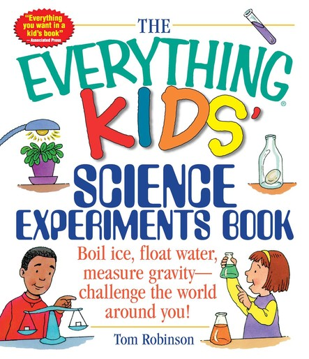 The Everything Kids' Science Experiments Book : Boil Ice, Float Water, Measure Gravity-Challenge the World Around You!