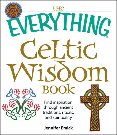 The Everything Celtic Wisdom Book : Find inspiration through ancient traditions, rituals, and spirituality