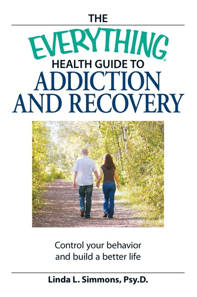 The Everything Health Guide to Addiction and Recovery : Control your behavior and build a better life