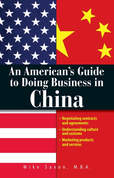 An American's Guide To Doing Business In China : Negotiating Contracts And Agreements; Understanding Culture and Customs; Marketing Products and Services