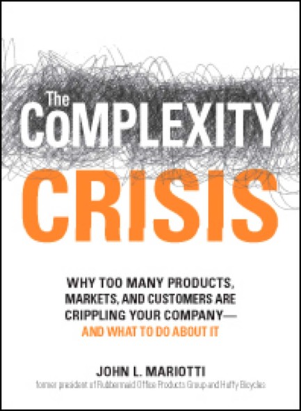 The Complexity Crisis : Why too many products, markets, and customers are crippling your company--and what to do about it