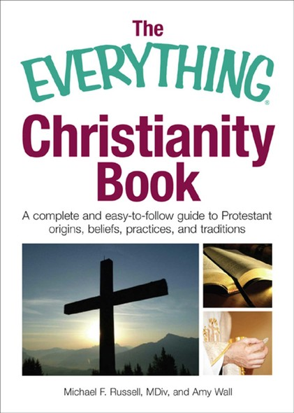 The Everything Christianity Book : A Complete and Easy-To-Follow Guide to Protestant Origins, Beliefs, Practices and Traditions