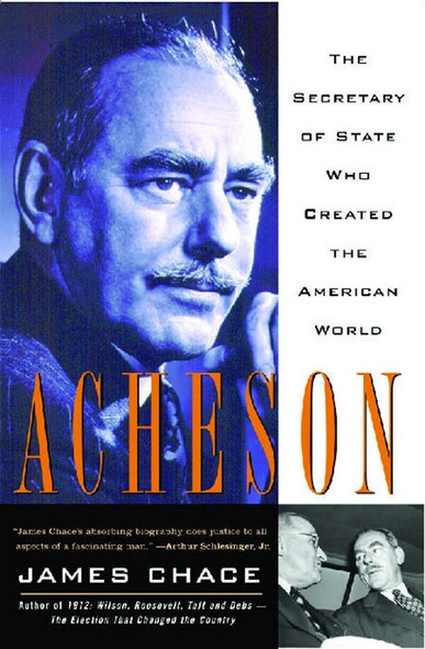 Acheson : The Secretary Of State Who Created The American World