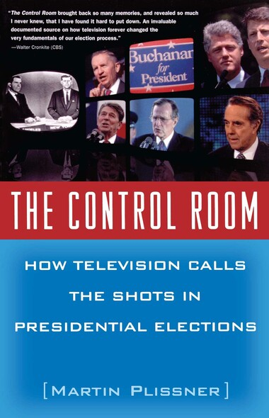 The Control Room : How Television Calls the Shots in Presidential Elections