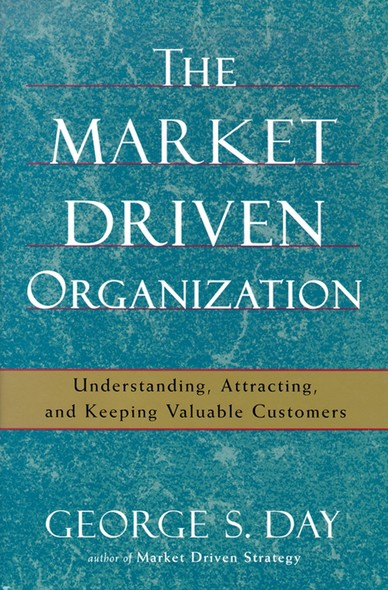 The Market Driven Organization : Understanding, Attracting, and Keeping Valuable Customers