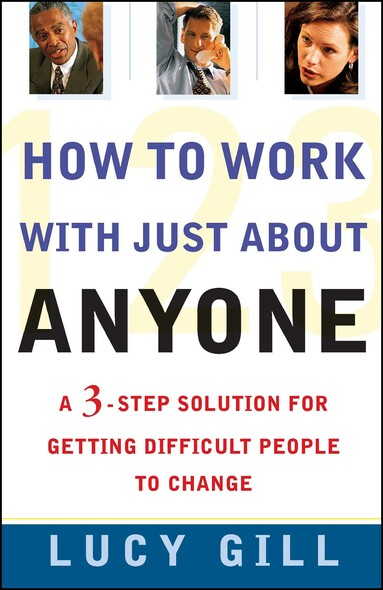 How To Work With Just About Anyone : A 3-Step Solution For Getting Difficult People To Change