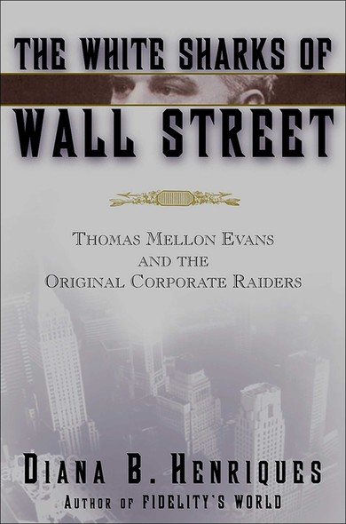 The White Sharks of Wall Street : Thomas Mellon Evans and the Original Corporate Raiders