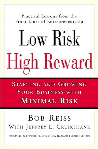 Low Risk, High Reward : Starting and Growing Your Own Business with Minimal Risk
