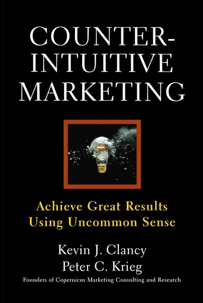 Counterintuitive Marketing : Achieving Great Results Using Common Sense
